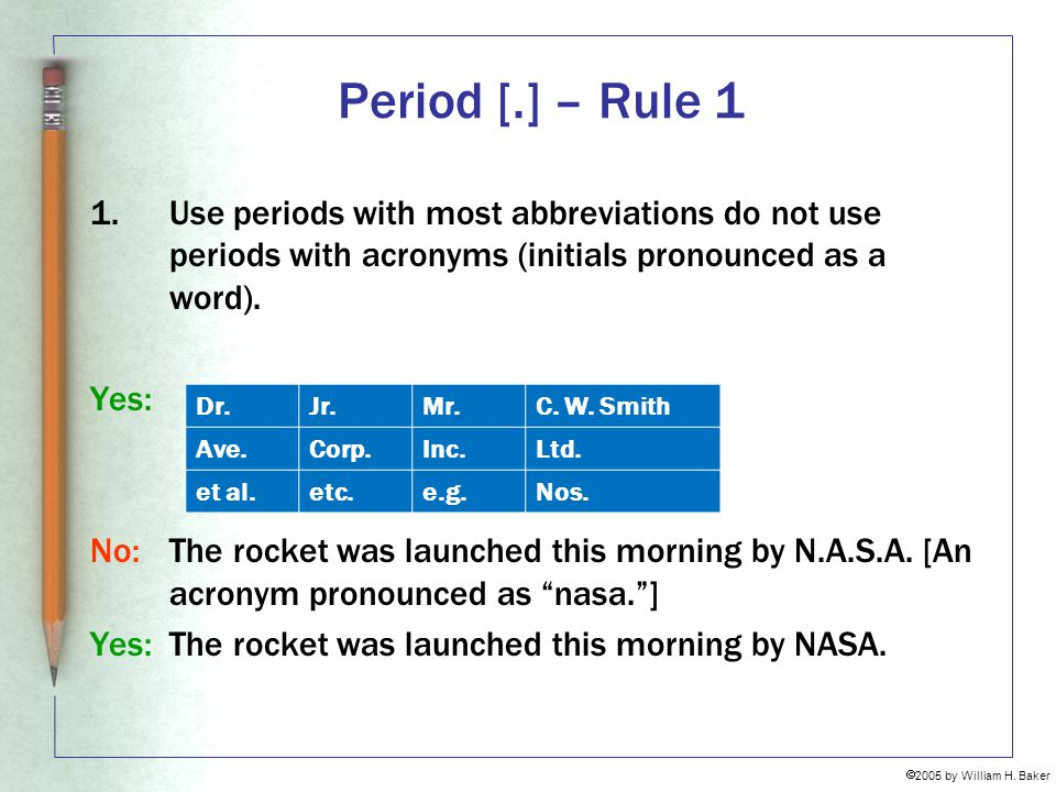 Period [.] – Rule 1 Use periods with most abbreviations do not use periods with acronyms (initials pronounced as a word).